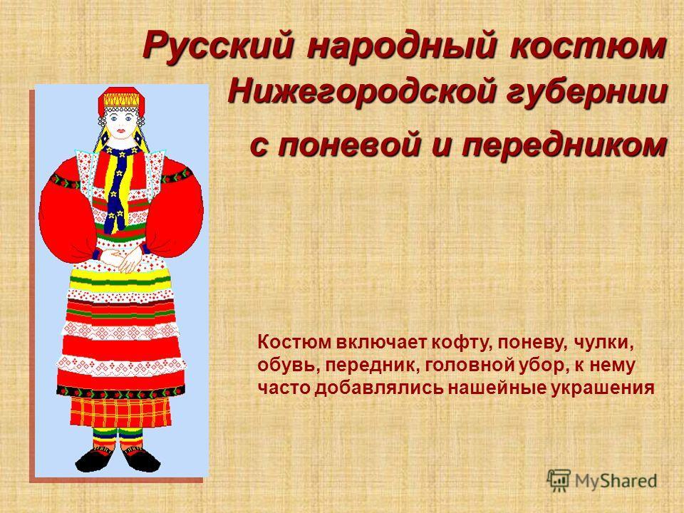 Русский народный костюм Нижегородской губернии с поневой и передником Костюм включает кофту, поневу, чулки, обувь, передник, головной убор, к нему часто добавлялись нашейные украшения