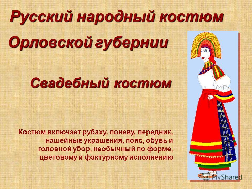 Русский народный костюм Костюм включает рубаху, поневу, передник, нашейные украшения, пояс, обувь и головной убор, необычный по форме, цветовому и фактурному исполнению Орловской губернии Свадебный костюм