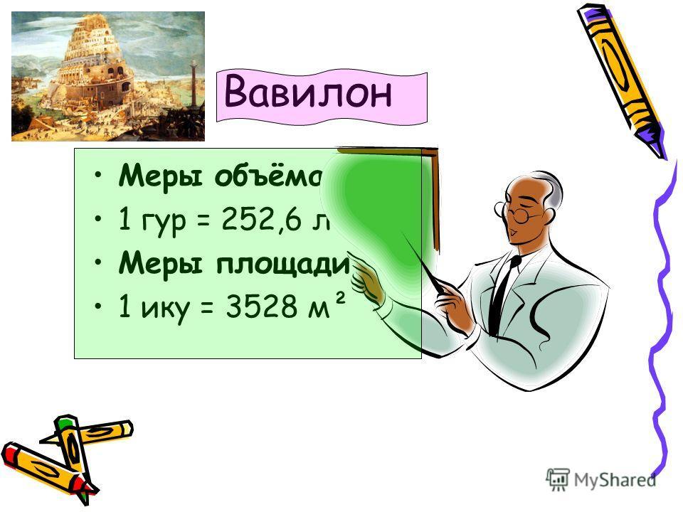 Вавилон Меры объёма 1 гур = 252,6 л Меры площади 1 ику = 3528 м²