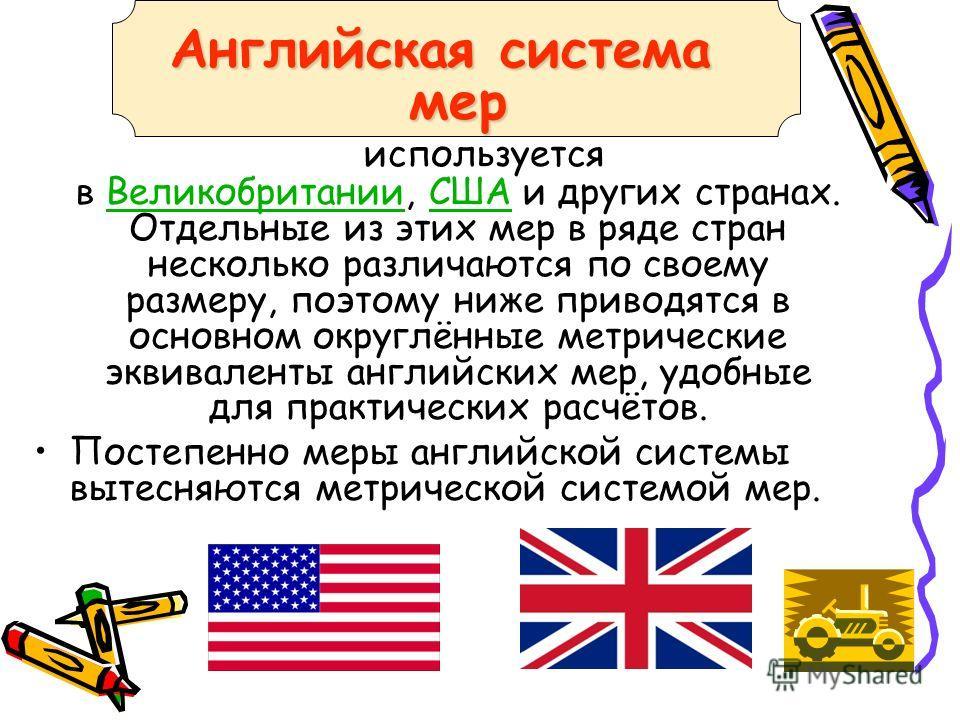 Английская система мер Английская система мер используется в Великобритании, США и других странах. Отдельные из этих мер в ряде стран несколько различаются по своему размеру, поэтому ниже приводятся в основном округлённые метрические эквиваленты англ