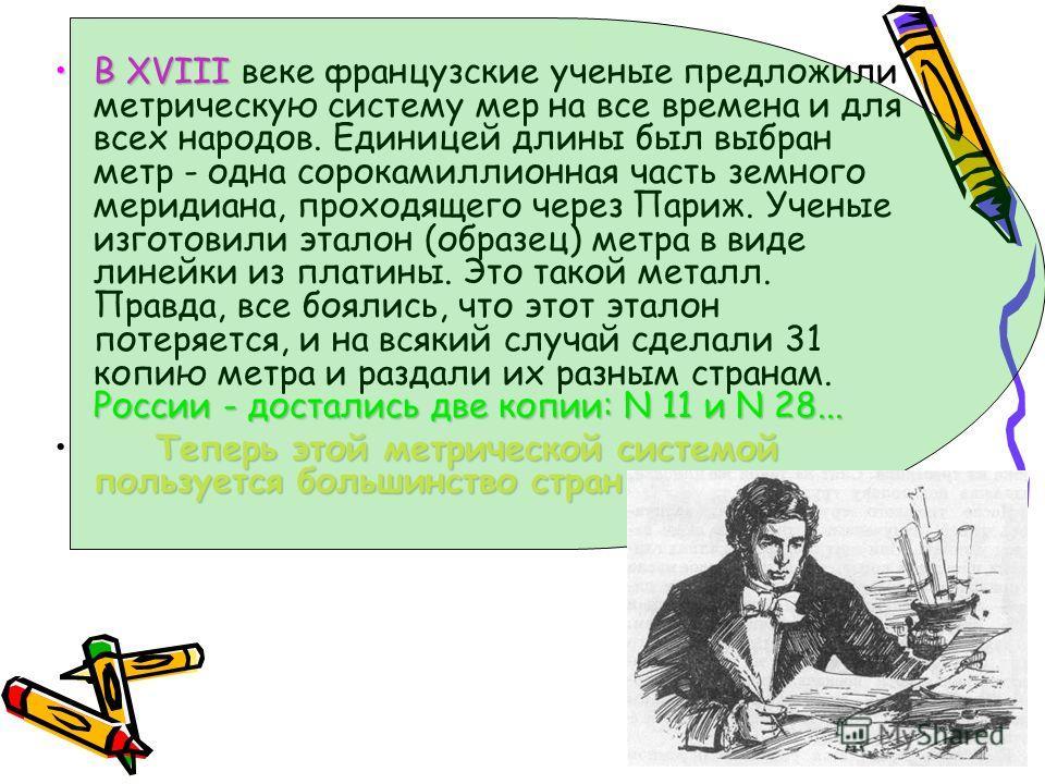 В XVIII России - достались две копии: N 11 и N 28...В XVIII веке французские ученые предложили метрическую систему мер на все времена и для всех народов. Единицей длины был выбран метр - одна сорокамиллионная часть земного меридиана, проходящего че