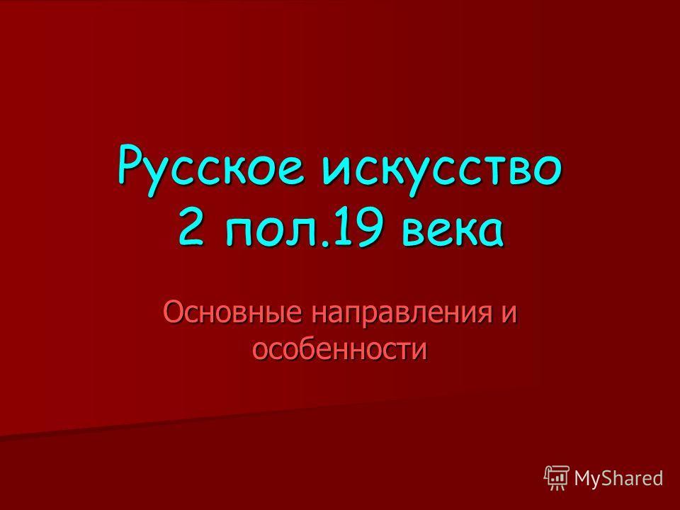 Русское искусство 2 пол.19 века Основные направления и особенности