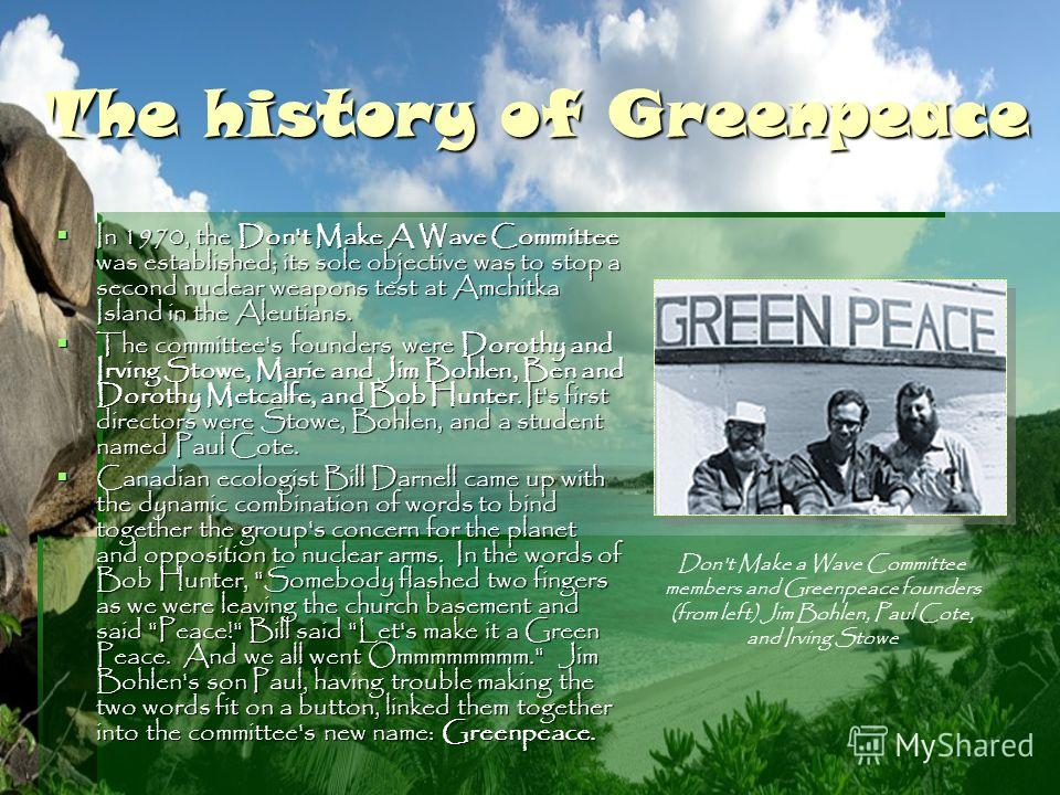 The history of Greenpeace In 1970, the Don't Make A Wave Committee was established; its sole objective was to stop a second nuclear weapons test at Amchitka Island in the Aleutians. In 1970, the Don't Make A Wave Committee was established; its sole o