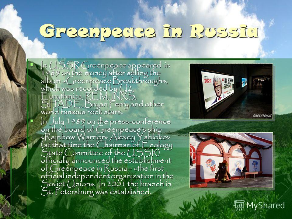 Greenpeace in Russia In USSR Greenpeace appeared in 1989 on the money after selling the album «Greenpeace Breakthrough», which was recorded by U2, Eurythmics, REM, INXS, SHADE, Bryan Ferry and other world famous rock stars. In USSR Greenpeace appeare