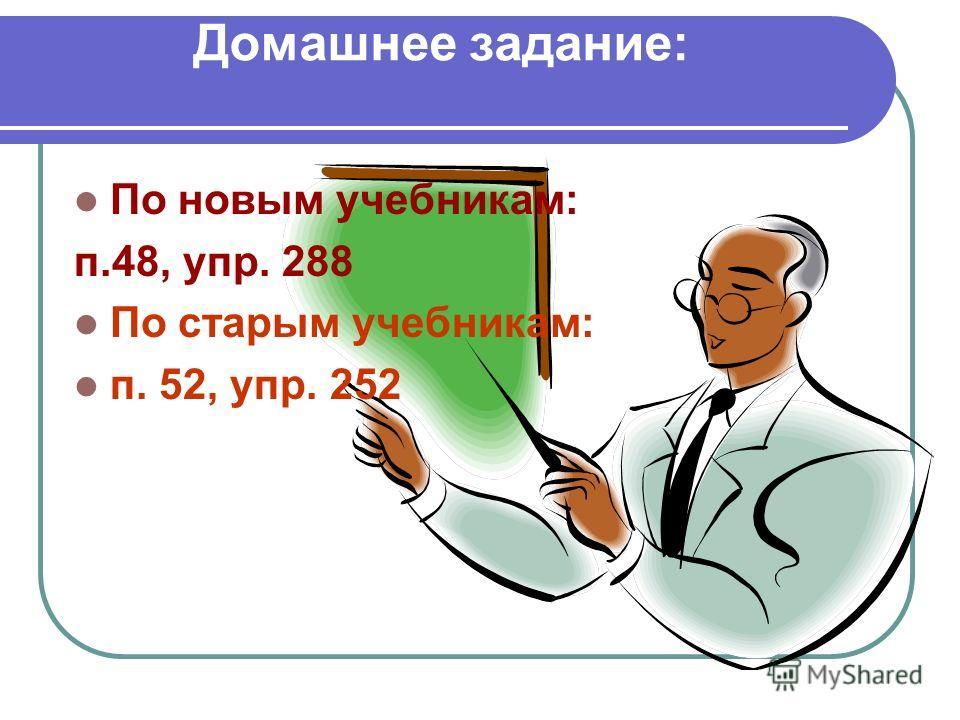 Домашнее задание: По новым учебникам: п.48, упр. 288 По старым учебникам: п. 52, упр. 252