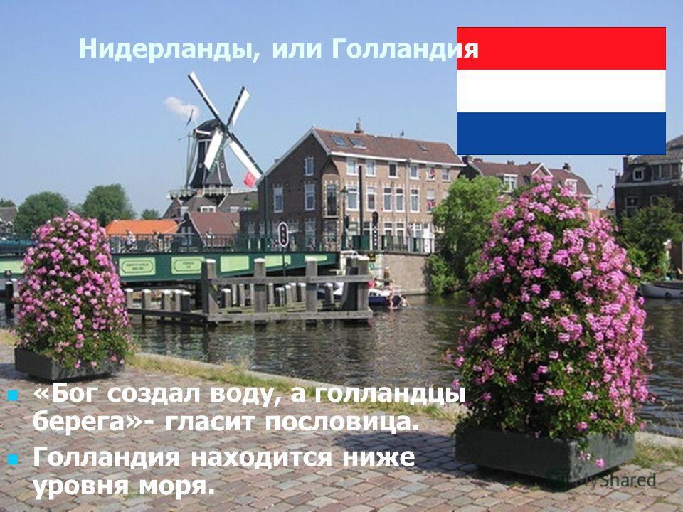 Писаревская Т.П. Баган Нидерланды, или Голландия «Бог создал воду, а голландцы берега»- гласит пословица. Голландия находится ниже уровня моря.