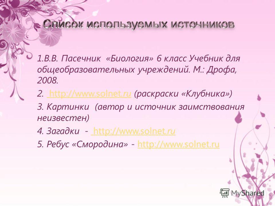 1.В.В. Пасечник «Биология» 6 класс Учебник для общеобразовательных учреждений. М.: Дрофа, 2008. 2. http://www.solnet.ru (раскраски «Клубника») http://www.solnet.ru 3. Картинки (автор и источник заимствования неизвестен) 4. Загадки - http://www.solnet