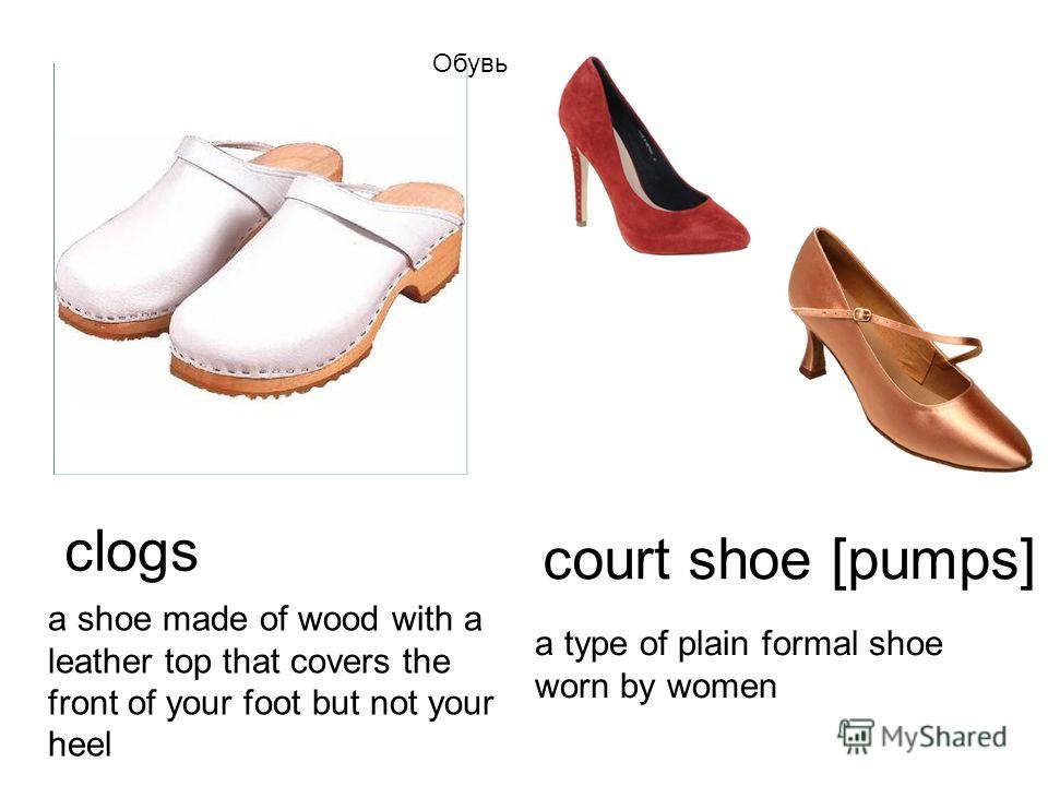 clogs a shoe made of wood with a leather top that covers the front of your foot but not your heel a type of plain formal shoe worn by women court shoe [pumps] Обувь