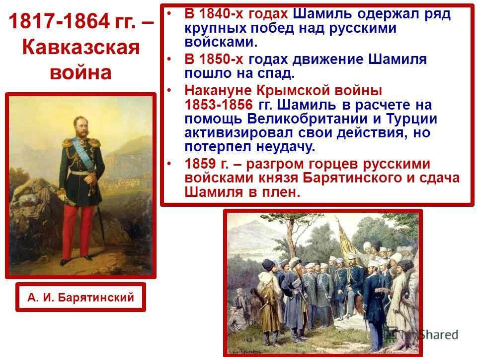 В 1840-х годах Шамиль одержал ряд крупных побед над русскими войсками. В 1850 х годах движение Шамиля пошло на спад. Накануне Крымской войны 1853-1856 гг. Шамиль в расчете на помощь Великобритании и Турции активизировал свои действия, но потерпел неу
