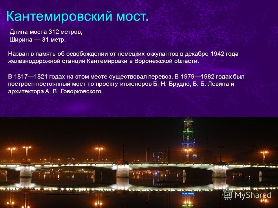 Кантемировский мост. Длина моста 312 метров, Ширина 31 метр. Назван в память об освобождении от немецких оккупантов в декабре 1942 года железнодорожной станции Кантемировки в Воронежской области. В 18171821 годах на этом месте существовал перевоз. В