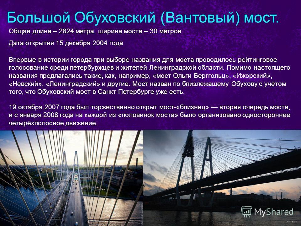 Большой Обуховский (Вантовый) мост. Общая длина – 2824 метра, ширина моста – 30 метров Дата открытия 15 декабря 2004 года Впервые в истории города при выборе названия для моста проводилось рейтинговое голосование среди петербуржцев и жителей Ленингра