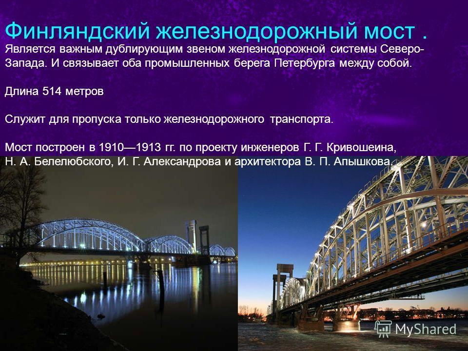 Финляндский железнодорожный мост. Является важным дублирующим звеном железнодорожной системы Северо- Запада. И связывает оба промышленных берега Петербурга между собой. Длина 514 метров Служит для пропуска только железнодорожного транспорта. Мост пос