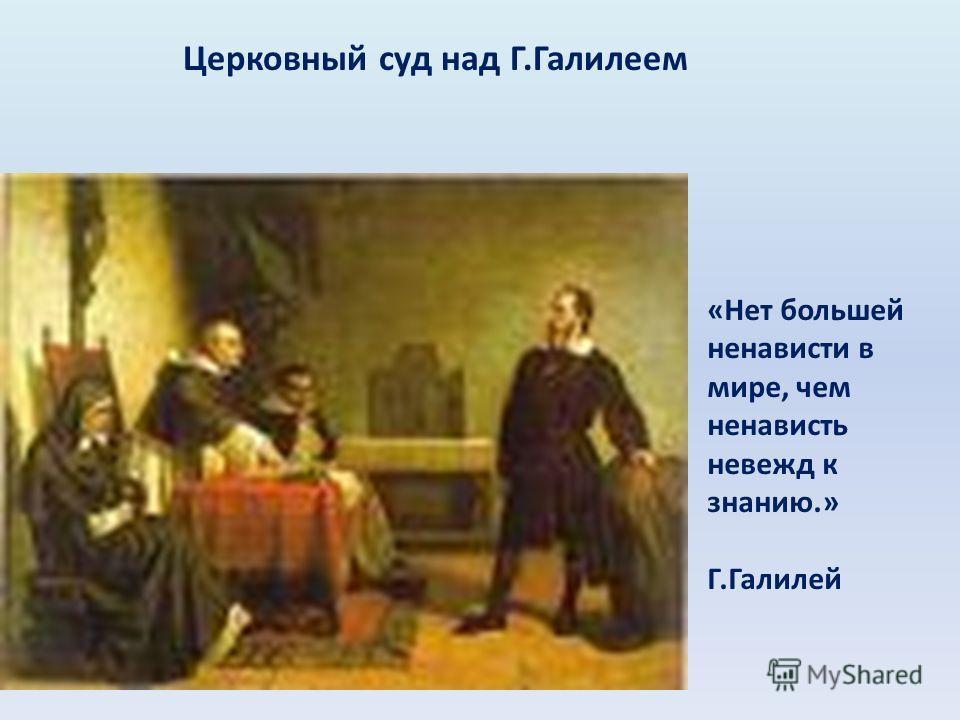 Церковный суд над Г.Галилеем «Нет большей ненависти в мире, чем ненависть невежд к знанию.» Г.Галилей