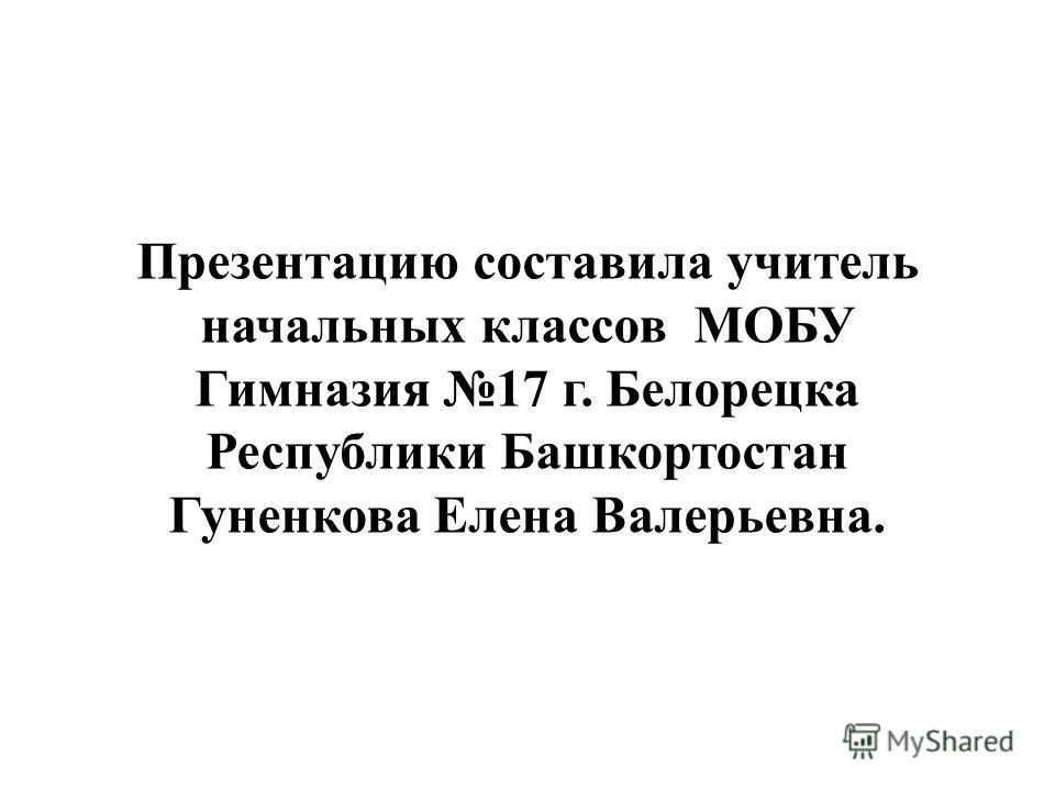 Презентацию составила учитель начальных классов МОБУ Гимназия 17 г. Белорецка Республики Башкортостан Гуненкова Елена Валерьевна.