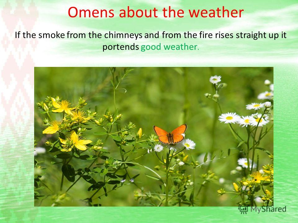 Omens about the weather If the smoke from the chimneys and from the fire rises straight up it portends good weather.