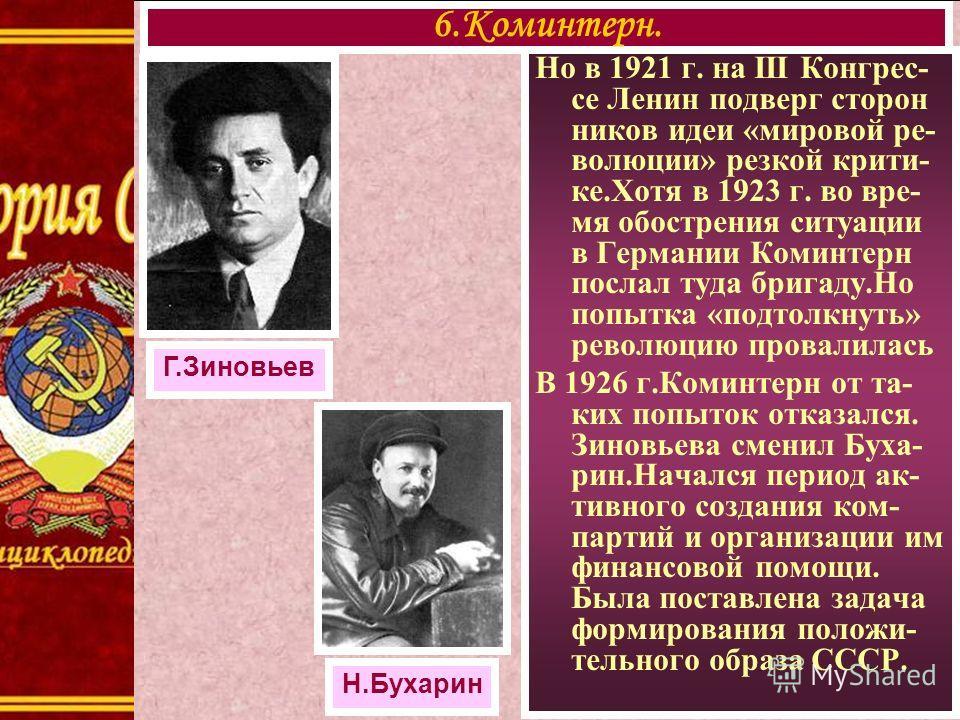 Но в 1921 г. на III Конгрес- се Ленин подверг сторон ников идеи «мировой ре- волюции» резкой крити- ке.Хотя в 1923 г. во вре- мя обострения ситуации в Германии Коминтерн послал туда бригаду.Но попытка «подтолкнуть» революцию провалилась В 1926 г.Коми