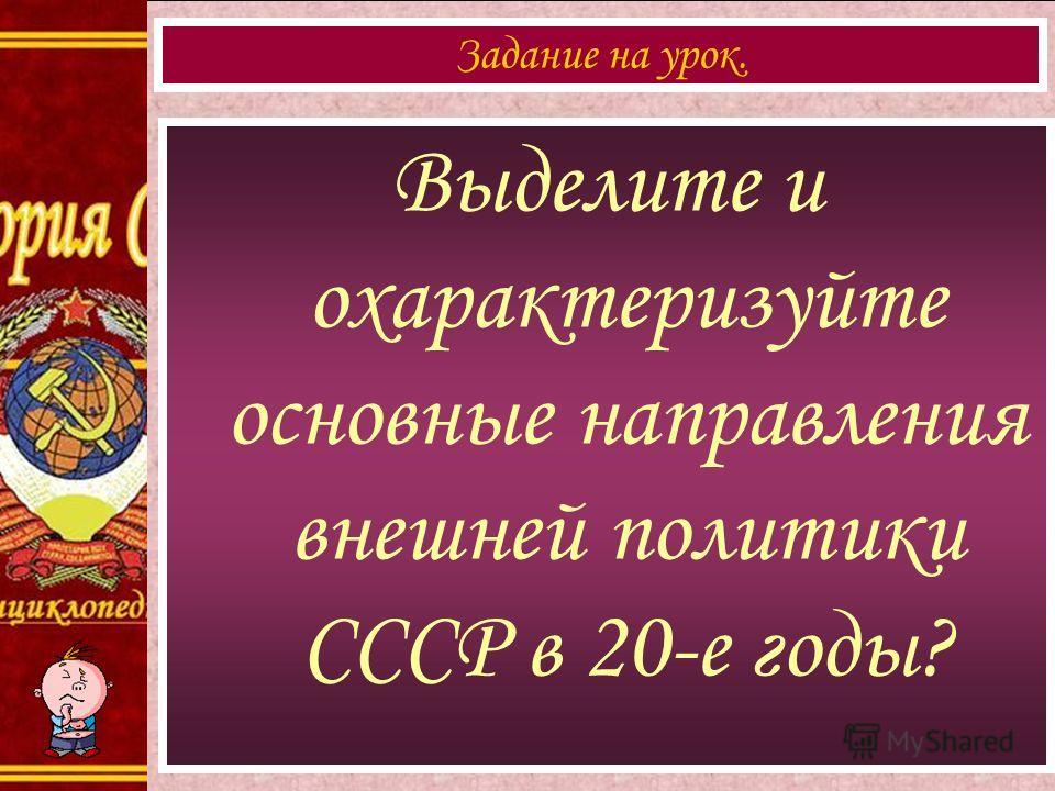 Выделите и охарактеризуйте основные направления внешней политики СССР в 20-е годы? Задание на урок.