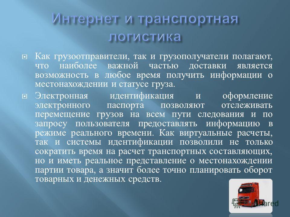 Как грузоотправители, так и грузополучатели полагают, что наиболее важной частью доставки является возможность в любое время получить информации о местонахождении и статусе груза. Электронная идентификация и оформление электронного паспорта позволяют
