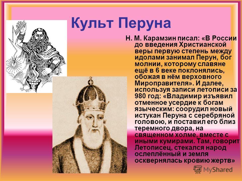 Культ Перуна Н. М. Карамзин писал: «В России до введения Христианской веры первую степень между идолами занимал Перун, бог молнии, которому славяне ещё в 6 веке поклонялись, обожая в нём верховного Мироправителя». И далее, используя записи летописи з