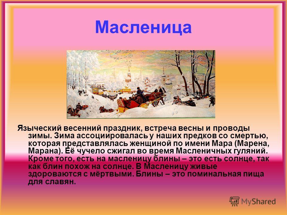 Масленица Языческий весенний праздник, встреча весны и проводы зимы. Зима ассоциировалась у наших предков со смертью, которая представлялась женщиной по имени Мара (Марена, Марана). Её чучело сжигал во время Масленичных гуляний. Кроме того, есть на м
