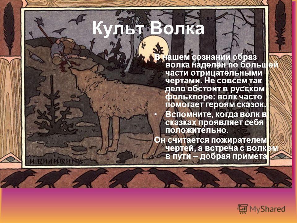 Культ Волка В нашем сознании образ волка наделён по большей части отрицательными чертами. Не совсем так дело обстоит в русском фольклоре: волк часто помогает героям сказок. Вспомните, когда волк в сказках проявляет себя положительно. Он считается пож