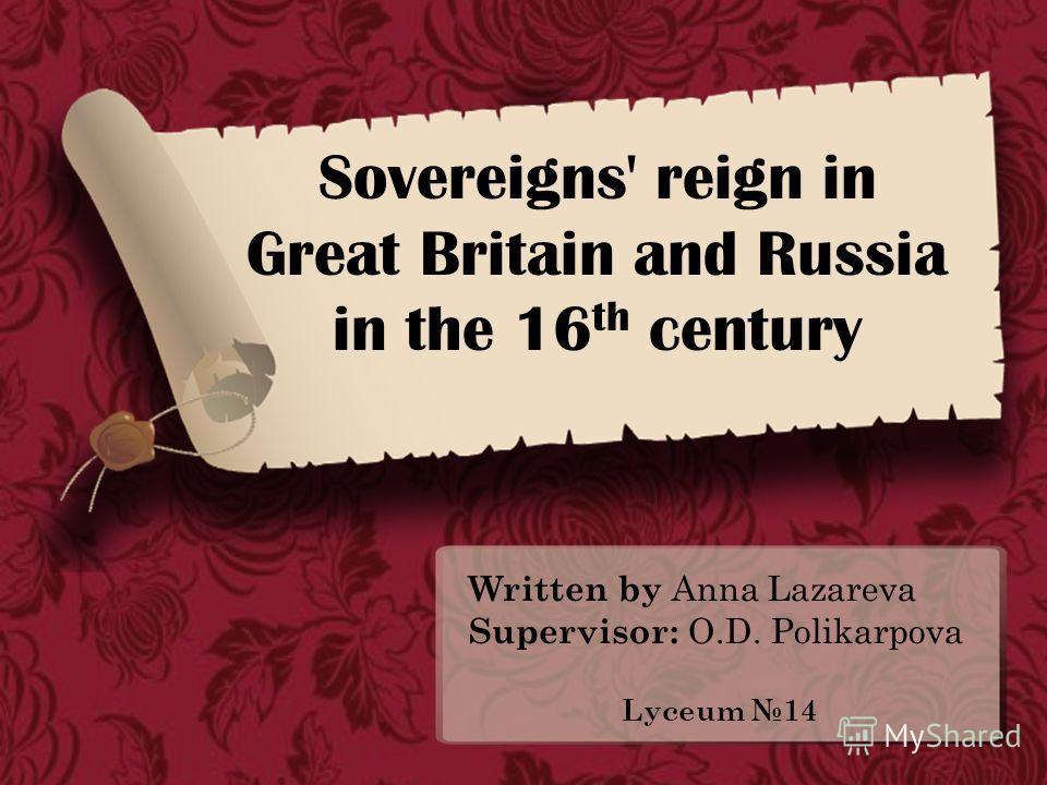 Sovereigns' reign in Great Britain and Russia in the 16 th century Written by Anna Lazareva Supervisor: O.D. Polikarpova Lyceum 14