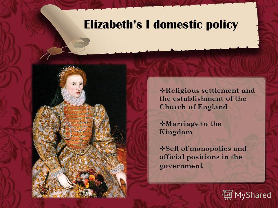 Elizabeths I domestic policy Religious settlement and the establishment of the Church of England Marriage to the Kingdom Sell of monopolies and official positions in the governmen t