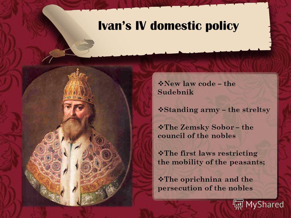 Ivans IV domestic policy New law code – the Sudebnik Standing army – the streltsy The Zemsky Sobor – the council of the nobles The first laws restricting the mobility of the peasants; The oprichnina and the persecution of the nobles