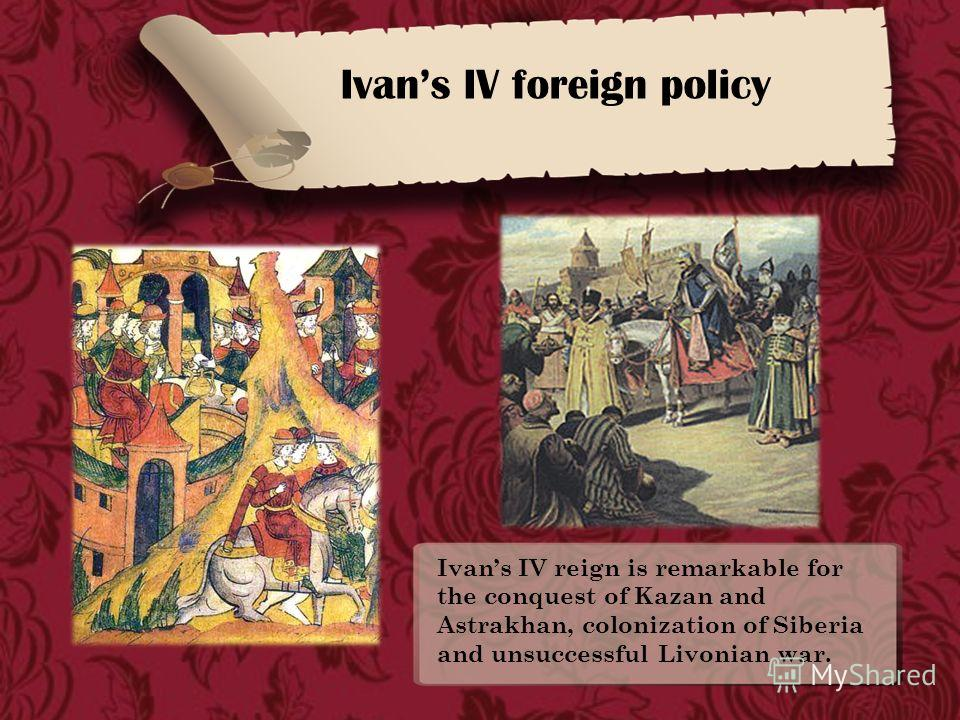 Ivans IV foreign policy Ivans IV reign is remarkable for the conquest of Kazan and Astrakhan, colonization of Siberia and unsuccessful Livonian war.