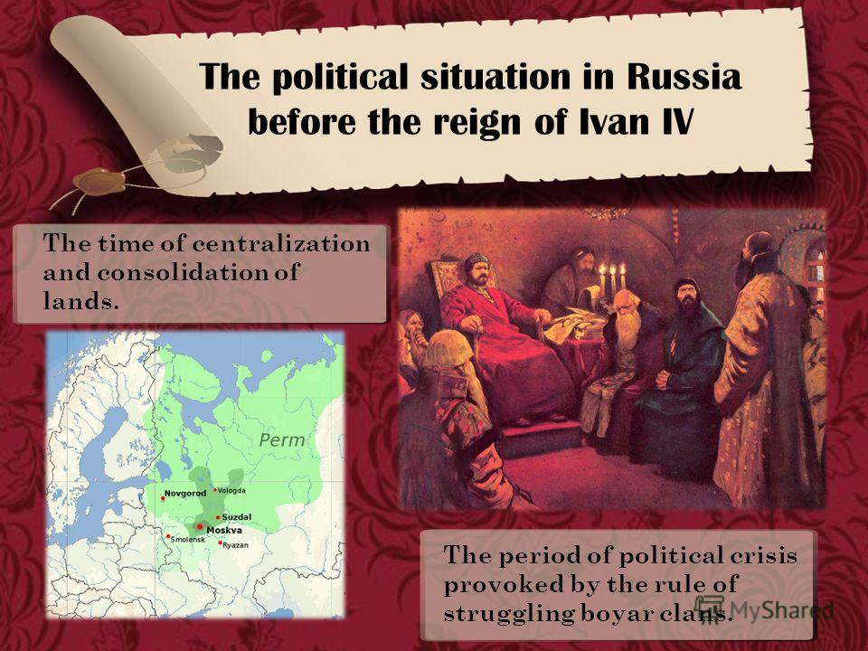 The political situation in Russia before the reign of Ivan IV The time of centralization and consolidation of lands. The period of political crisis provoked by the rule of struggling boyar clans.
