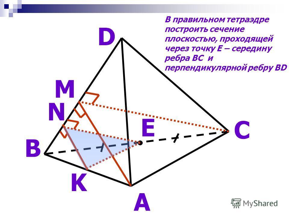 А D В С E M N K В правильном тетраэдре построить сечение плоскостью, проходящей через точку Е – середину ребра ВС и перпендикулярной ребру BD