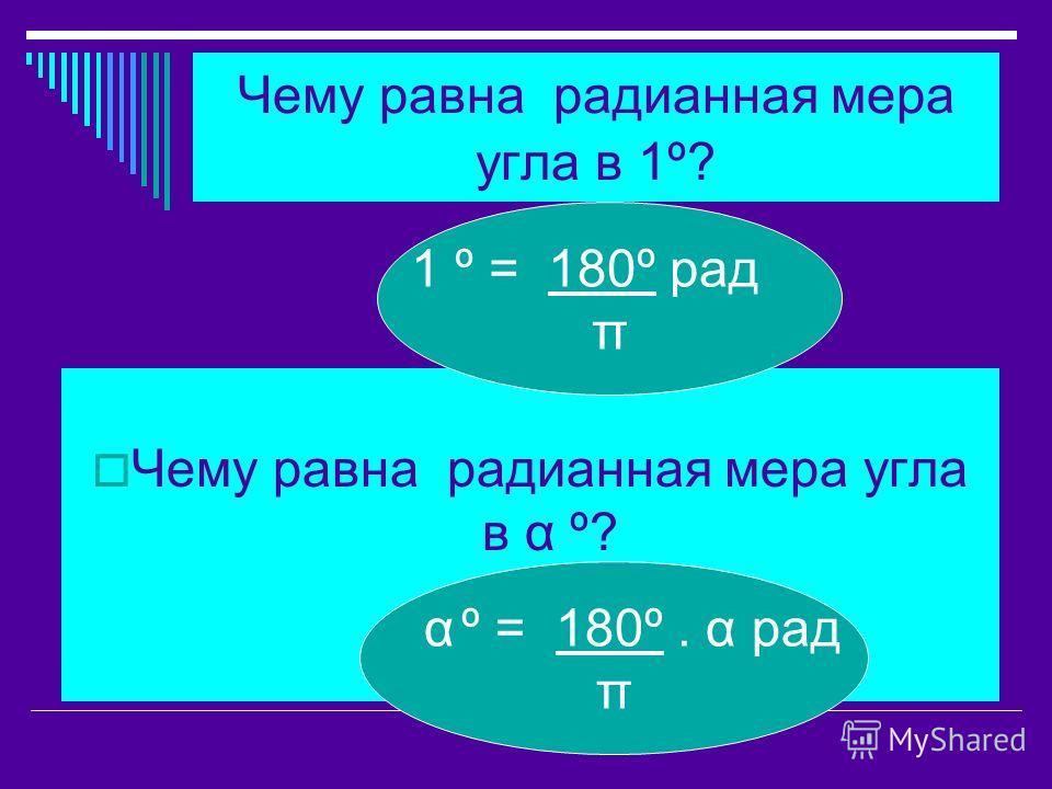 Чему равна радианная мера угла в 1º? Чему равна радианная мера угла в α º? 1 º = 180º рад π α º = 180º. α рад π