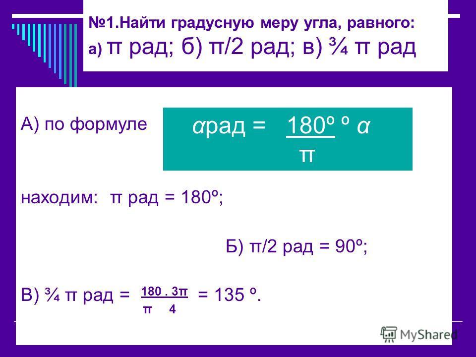 1.Найти градусную меру угла, равного: а) π рад; б) π/2 рад; в) ¾ π рад А) по формуле находим: π рад = 180º; Б) π/2 рад = 90º; В) ¾ π рад = 180. 3π = 135 º. π 4 αрад = 180º º α π