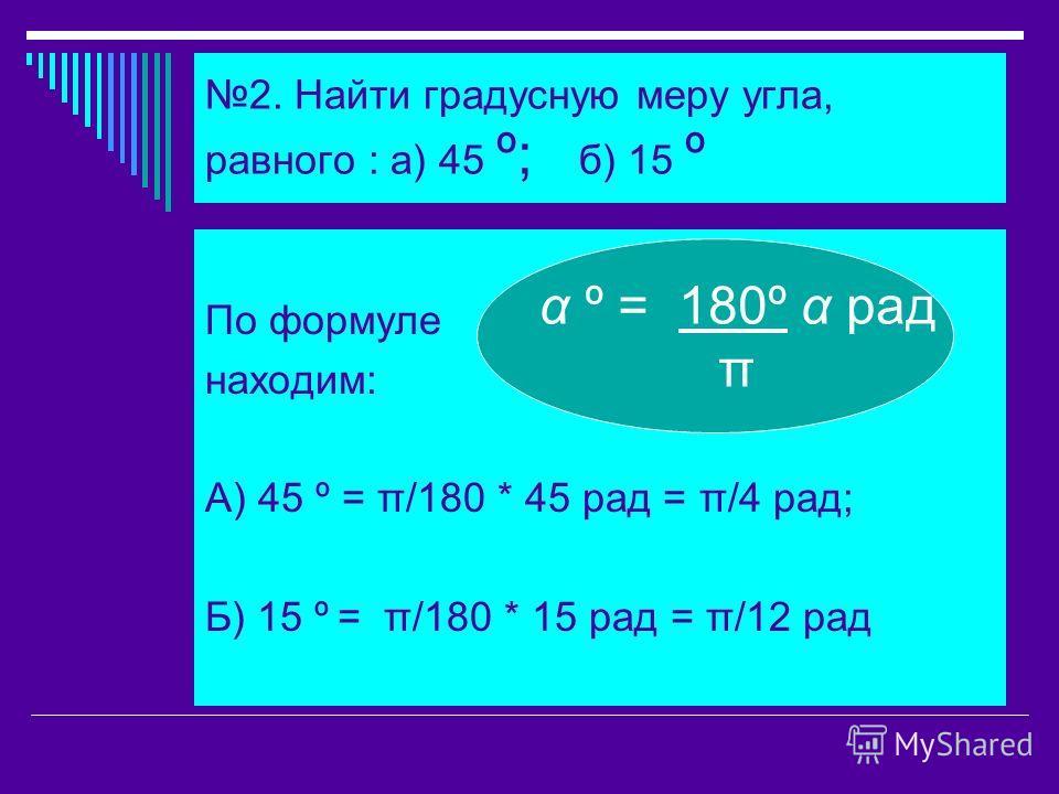 2. Найти градусную меру угла, равного : а) 45 º; б) 15 º По формуле находим: А) 45 º = π/180 * 45 рад = π/4 рад; Б) 15 º = π/180 * 15 рад = π/12 рад α º = 180º α рад π