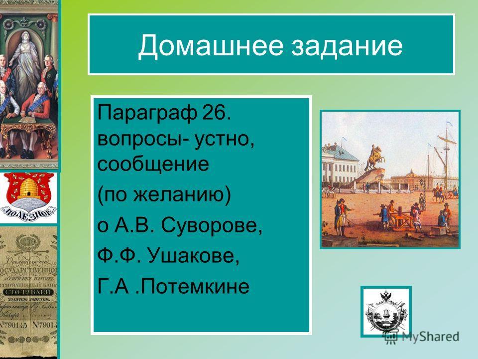 Домашнее задание Параграф 26. вопросы- устно, сообщение (по желанию) о А.В. Суворове, Ф.Ф. Ушакове, Г.А.Потемкине