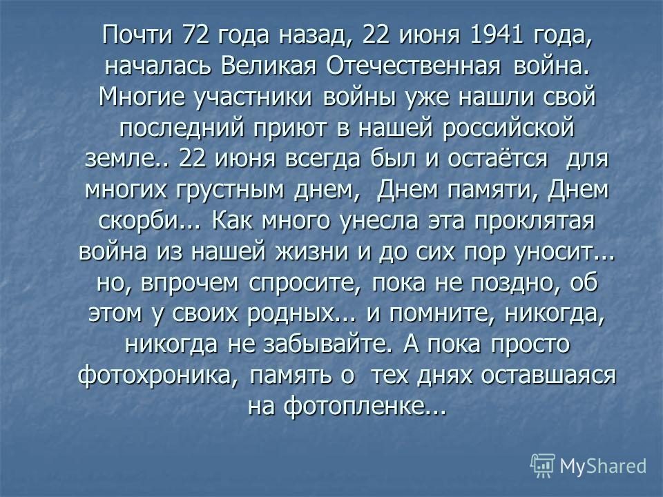 Почти 72 года назад, 22 июня 1941 года, началась Великая Отечественная война. Многие участники войны уже нашли свой последний приют в нашей российской земле.. 22 июня всегда был и остаётся для многих грустным днем, Днем памяти, Днем скорби... Как мно