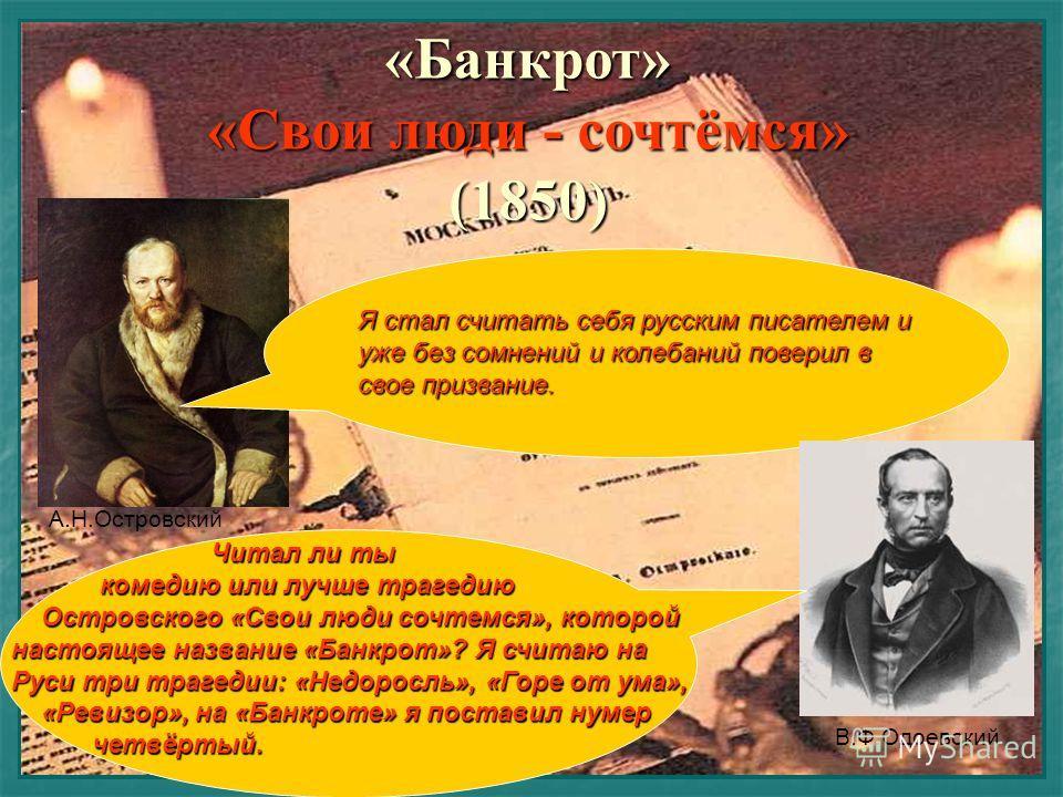 «Банкрот» «Свои люди - сочтёмся» (1850) Я стал считать себя русским писателем и уже без сомнений и колебаний поверил в свое призвание. Читал ли ты комедию или лучше трагедию Островского «Свои люди сочтемся», которой настоящее название «Банкрот»? Я сч