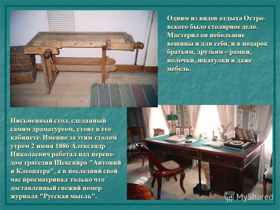 Одним из видов отдыха Остро- вского было столярное дело. Мастерил он небольшие вещицы и для себя, и в подарок братьям, друзьям – рамки, полочки, шкатулки и даже мебель. Письменный стол, сделанный самим драматургом, стоит в его кабинете. Именно за эти