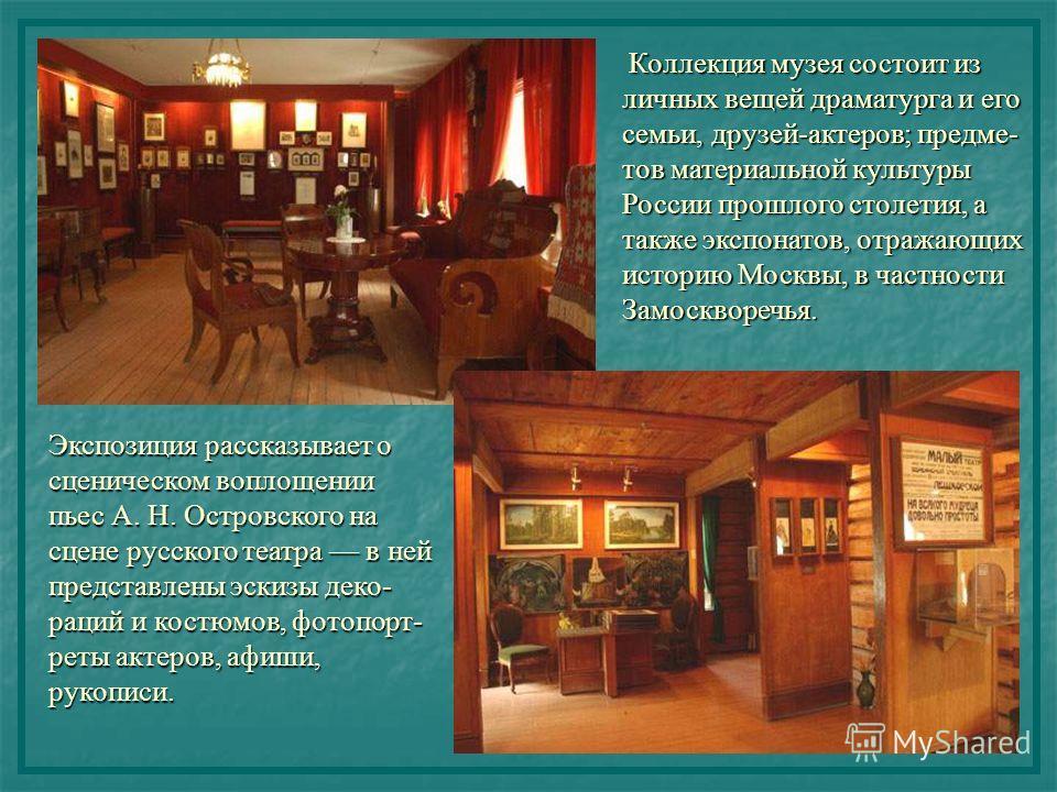 Коллекция музея состоит из личных вещей драматурга и его семьи, друзей-актеров; предме- тов материальной культуры России прошлого столетия, а также экспонатов, отражающих историю Москвы, в частности Замоскворечья. Экспозиция рассказывает о сценическо