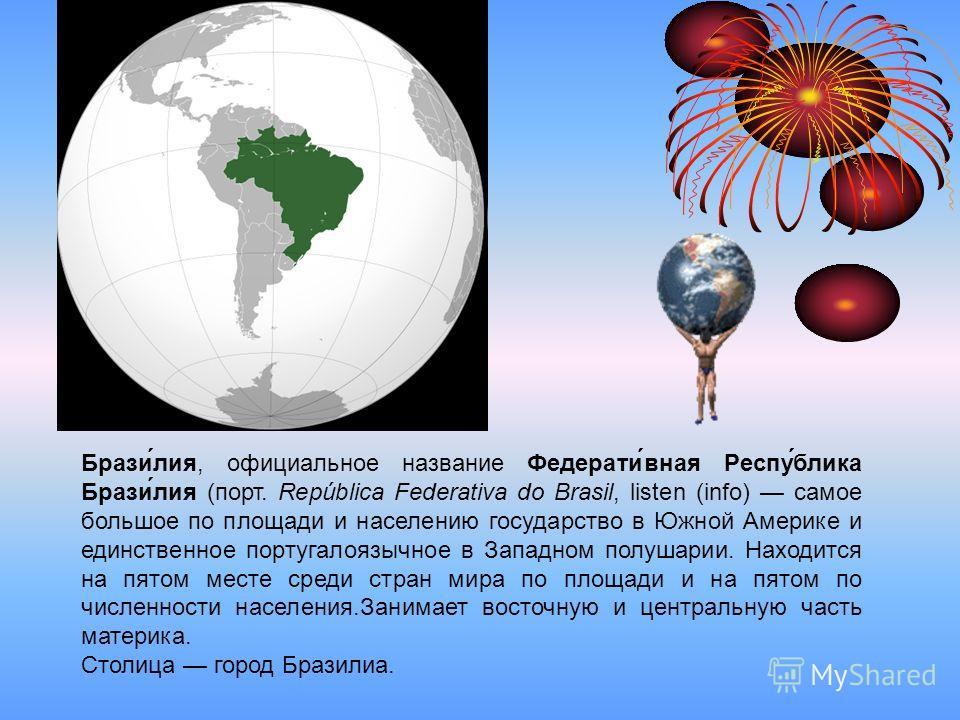 Брази́лия, официальное название Федерати́вная Респу́блика Брази́лия (порт. República Federativa do Brasil, listen (info) самое большое по площади и населению государство в Южной Америке и единственное португалоязычное в Западном полушарии. Находится