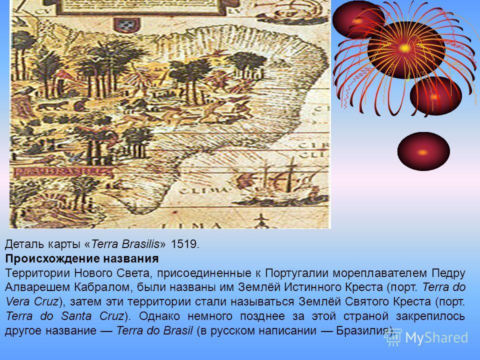 Деталь карты «Terra Brasilis» 1519. Происхождение названия Территории Нового Света, присоединенные к Португалии мореплавателем Педру Алварешем Кабралом, были названы им Землёй Истинного Креста (порт. Terra do Vera Cruz), затем эти территории стали на
