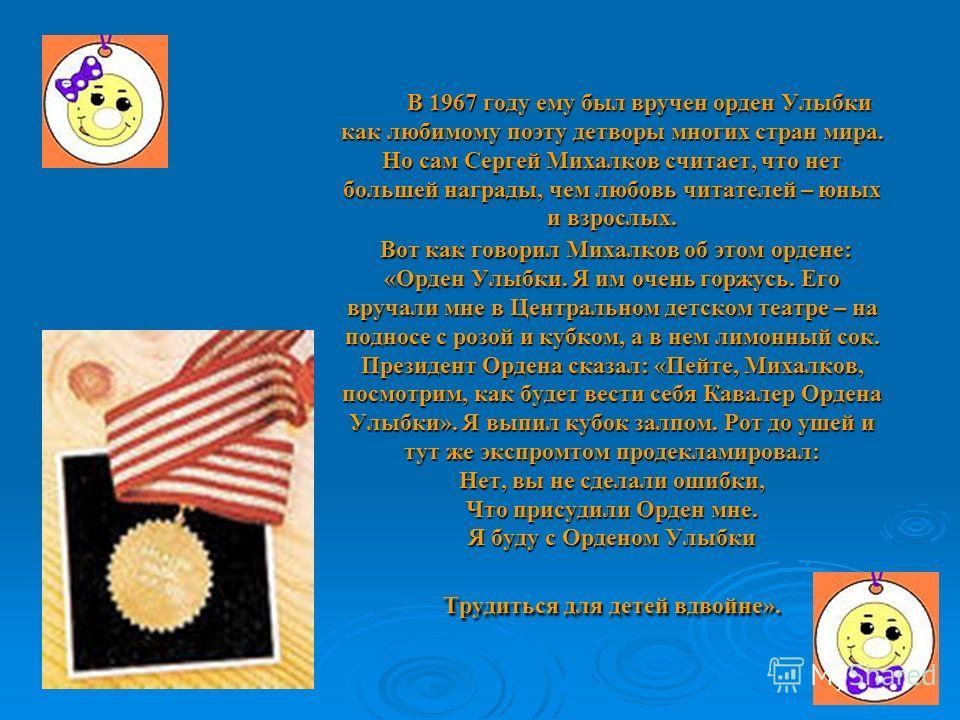 В 1967 году ему был вручен орден Улыбки как любимому поэту детворы многих стран мира. Но сам Сергей Михалков считает, что нет большей награды, чем любовь читателей – юных и взрослых. Вот как говорил Михалков об этом ордене: «Орден Улыбки. Я им очень