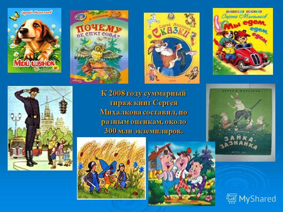 К 2008 году суммарный тираж книг Сергея Михалкова составил, по разным оценкам, около 300 млн экземпляров.