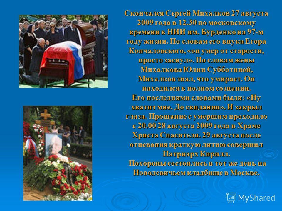 Скончался Сергей Михалков 27 августа 2009 года в 12.30 по московскому времени в НИИ им. Бурденко на 97-м году жизни. По словам его внука Егора Кончаловского, «он умер от старости, просто заснул». По словам жены Михалкова Юлии Субботиной, Михалков зна