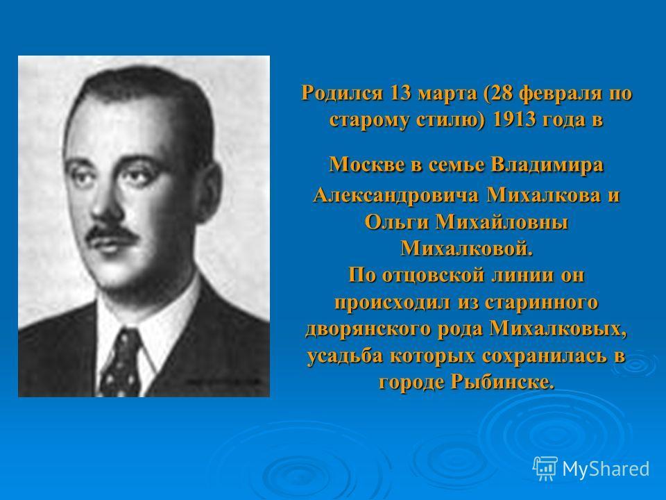 Родился 13 марта (28 февраля по старому стилю) 1913 года в Москве в семье Владимира Александровича Михалкова и Ольги Михайловны Михалковой. По отцовской линии он происходил из старинного дворянского рода Михалковых, усадьба которых сохранилась в горо