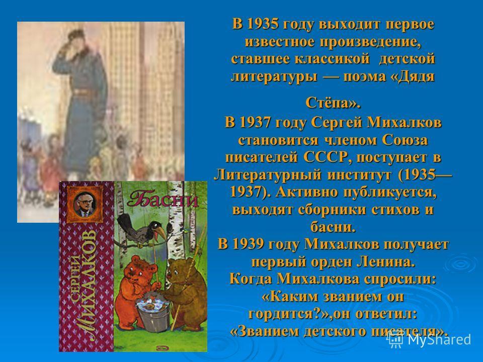 В 1935 году выходит первое известное произведение, ставшее классикой детской литературы поэма «Дядя Стёпа». В 1937 году Сергей Михалков становится членом Союза писателей СССР, поступает в Литературный институт (1935 1937). Активно публикуется, выходя
