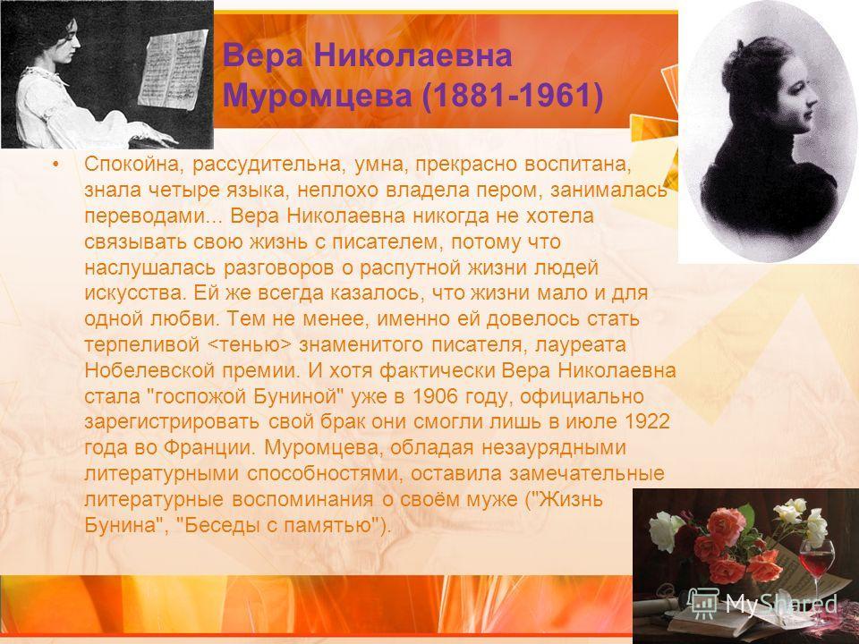 Вера Николаевна Муромцева (1881-1961) Спокойна, рассудительна, умна, прекрасно воспитана, знала четыре языка, неплохо владела пером, занималась переводами... Вера Николаевна никогда не хотела связывать свою жизнь с писателем, потому что наслушалась р