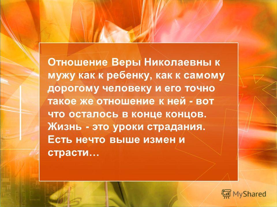 Отношение Веры Николаевны к мужу как к ребенку, как к самому дорогому человеку и его точно такое же отношение к ней - вот что осталось в конце концов. Жизнь - это уроки страдания. Есть нечто выше измен и страсти…