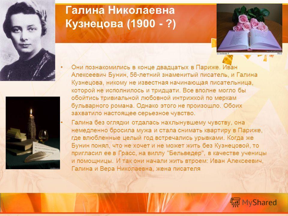 Галина Николаевна Кузнецова (1900 - ?) Они познакомились в конце двадцатых в Париже. Иван Алексеевич Бунин, 56-летний знаменитый писатель, и Галина Кузнецова, никому не известная начинающая писательница, которой не исполнилось и тридцати. Все вполне
