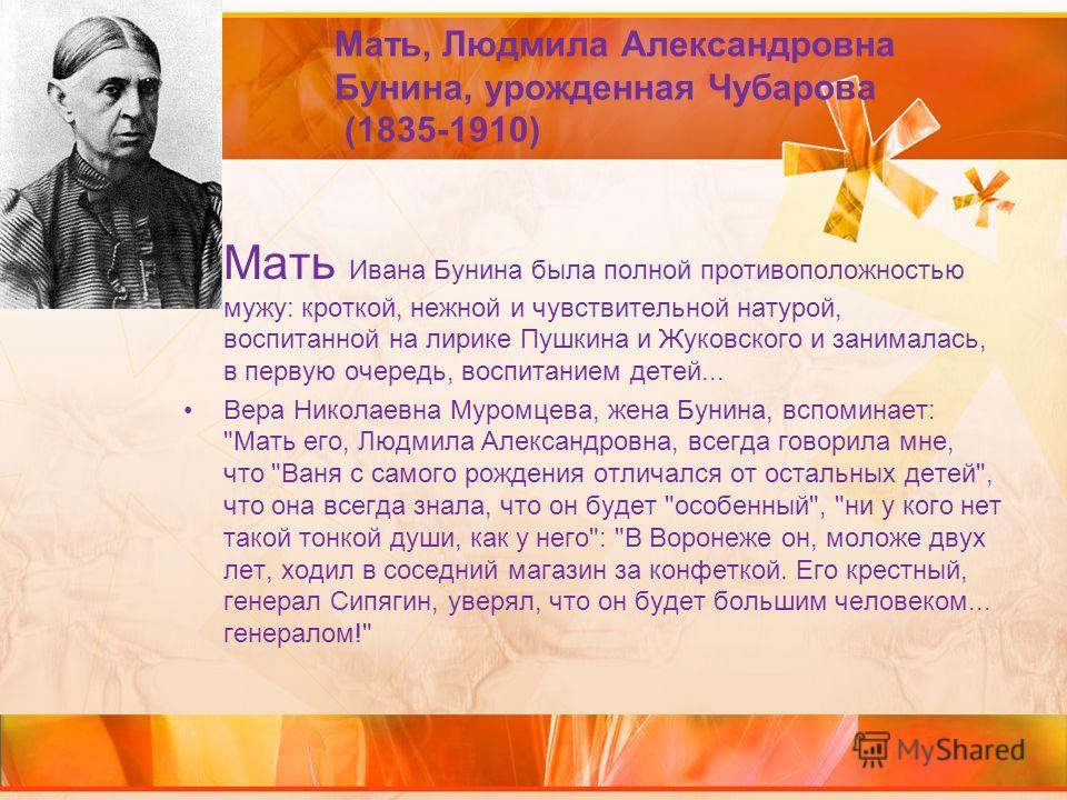 Мать, Людмила Александровна Бунина, урожденная Чубарова (1835-1910) Мать Ивана Бунина была полной противоположностью мужу: кроткой, нежной и чувствительной натурой, воспитанной на лирике Пушкина и Жуковского и занималась, в первую очередь, воспитание